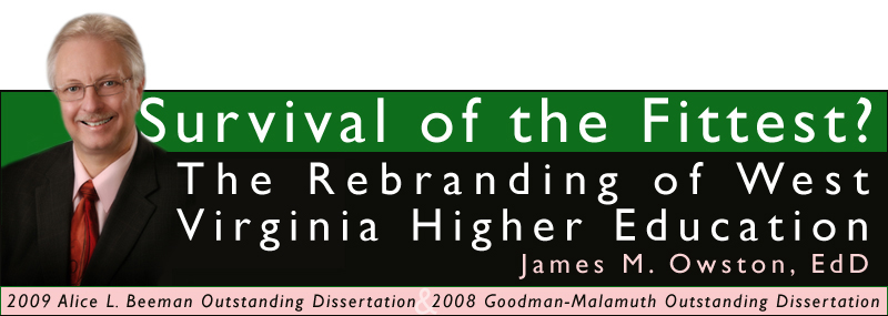 Survival of the Fittest? The Rebranding of West Virginia Higher Education by James M. Owston, EdD. Winner of the 2009 Alice L. Beeman Dissertation Award for Outstanding Research in Communications and Marketing in Educational Advancement and the 2008 Leo and Margaret Goodman-Malamuth Outstanding Dissertation for Research in Higher Education Administration